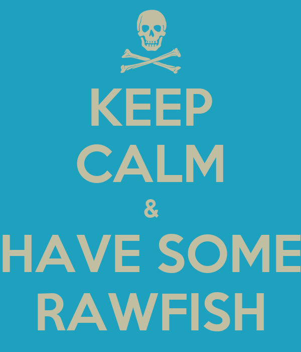 KEEP CALM & HAVE SOME RAWFISH