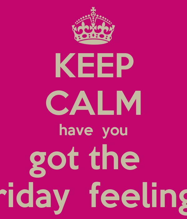 KEEP CALM have  you got the   friday  feeling