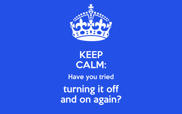 KEEP CALM: Have you tried turning it off and on again?