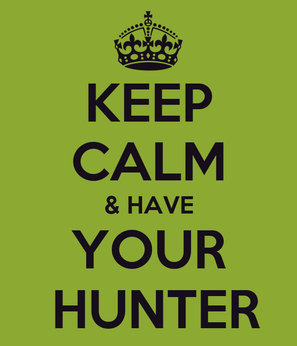 KEEP CALM & HAVE YOUR  HUNTER