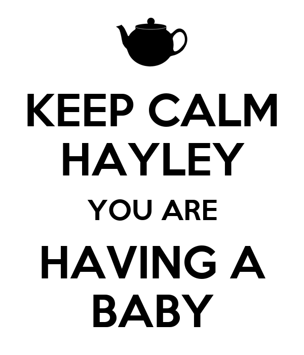 KEEP CALM HAYLEY YOU ARE HAVING A BABY