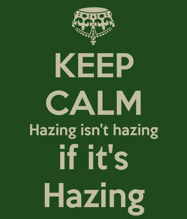 KEEP CALM Hazing isn't hazing if it's Hazing