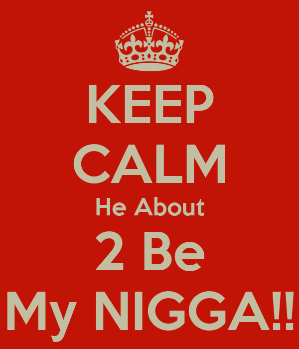 KEEP CALM He About 2 Be My NIGGA!!