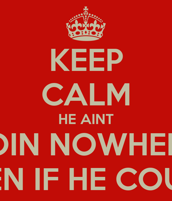 KEEP CALM HE AINT GOIN NOWHERE  EVEN IF HE COULD
