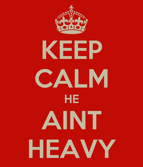 KEEP CALM HE AINT HEAVY