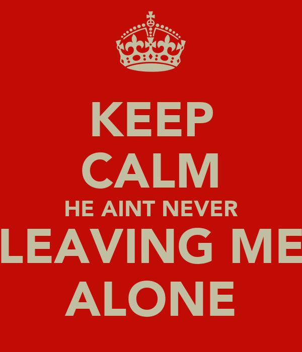 KEEP CALM HE AINT NEVER LEAVING ME ALONE