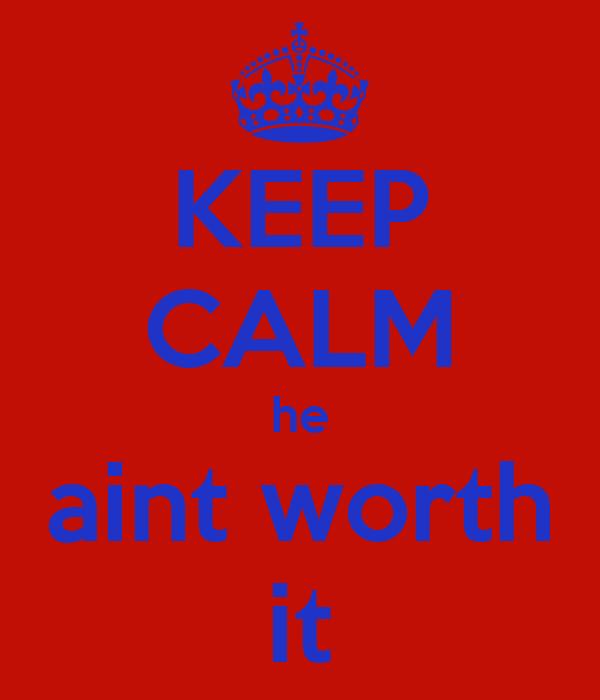 KEEP CALM he aint worth it