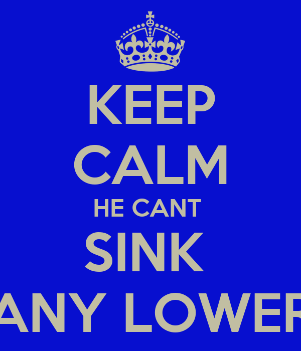 KEEP CALM HE CANT  SINK  ANY LOWER