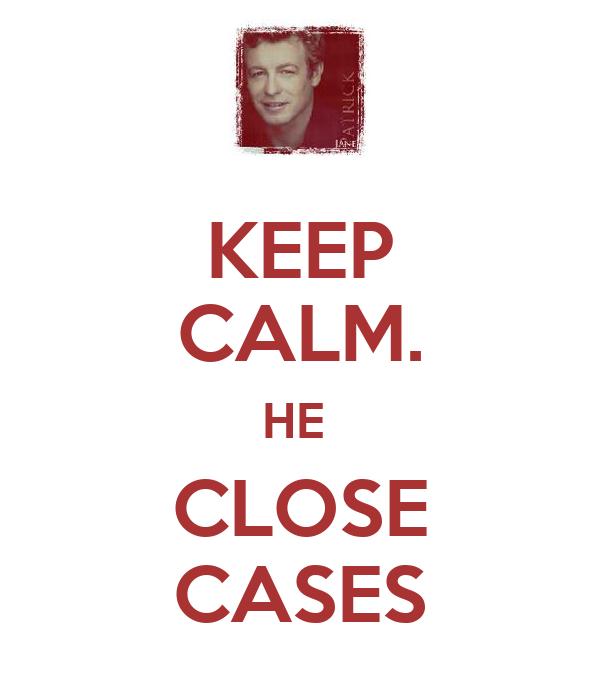 KEEP CALM. HE  CLOSE CASES