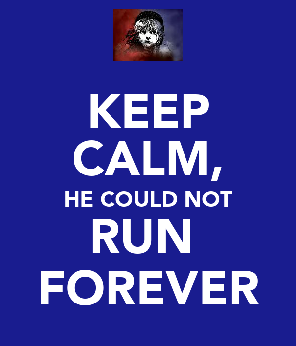 KEEP CALM, HE COULD NOT RUN  FOREVER
