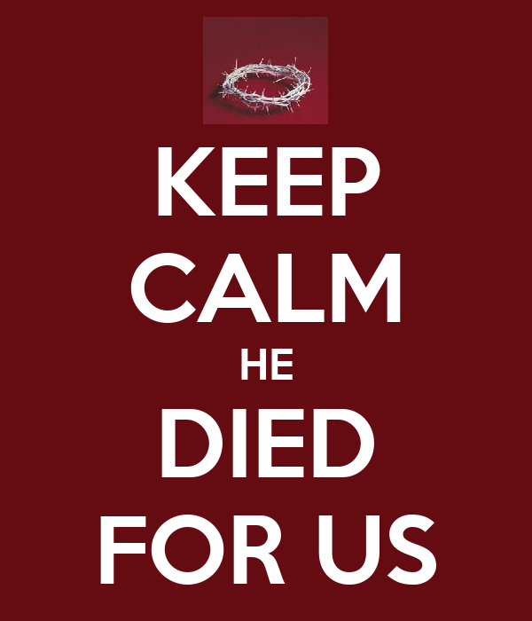 KEEP CALM HE DIED FOR US