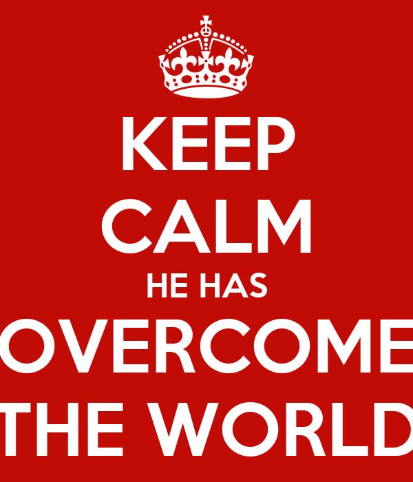 KEEP CALM HE HAS OVERCOME THE WORLD