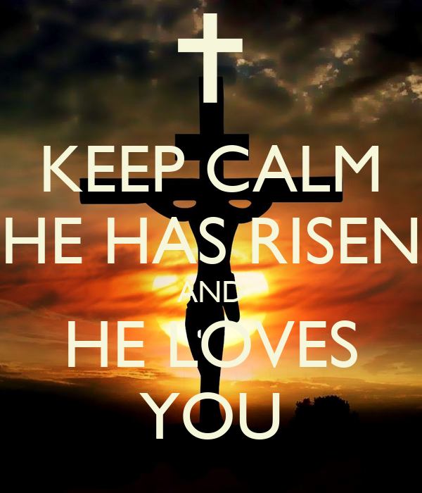 KEEP CALM HE HAS RISEN AND HE LOVES YOU