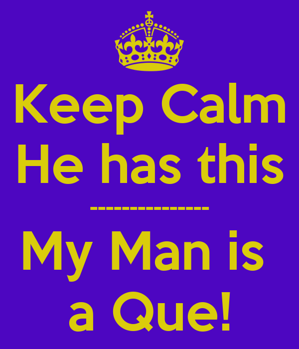 Keep Calm He has this --------------- My Man is  a Que!