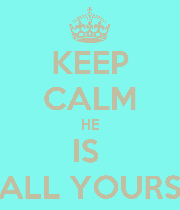 KEEP CALM HE IS  ALL YOURS