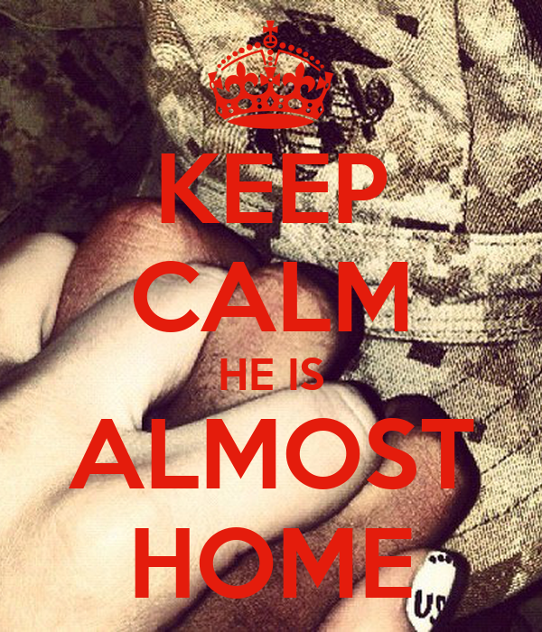 KEEP CALM HE IS ALMOST HOME