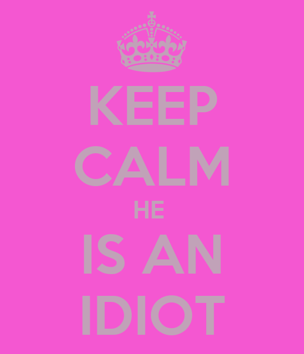 KEEP CALM HE  IS AN IDIOT