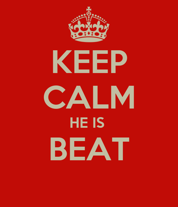 KEEP CALM HE IS  BEAT