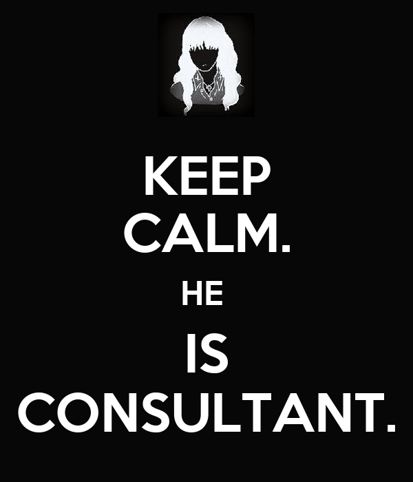 KEEP CALM. HE  IS CONSULTANT.