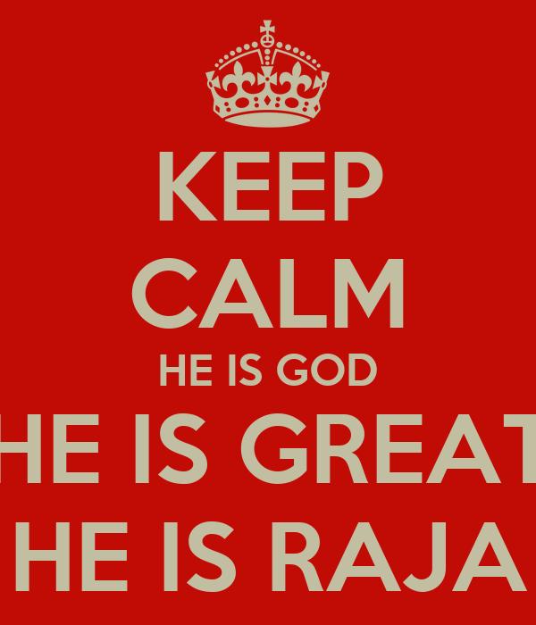 KEEP CALM HE IS GOD HE IS GREAT HE IS RAJA