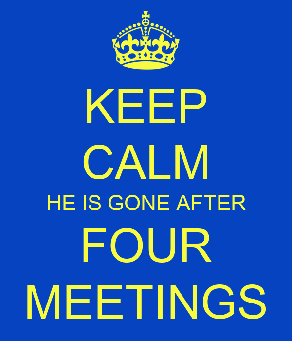 KEEP CALM HE IS GONE AFTER FOUR MEETINGS