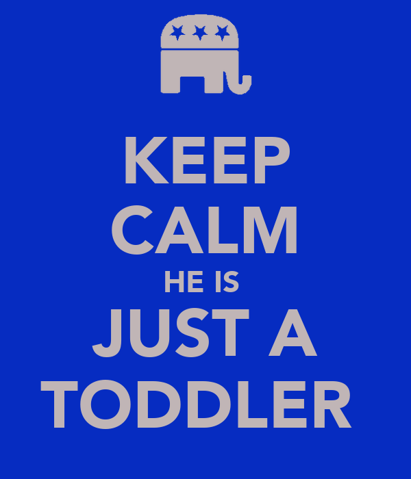 KEEP CALM HE IS  JUST A TODDLER