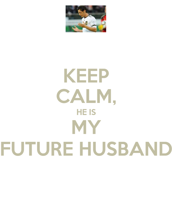 KEEP CALM, HE IS MY FUTURE HUSBAND