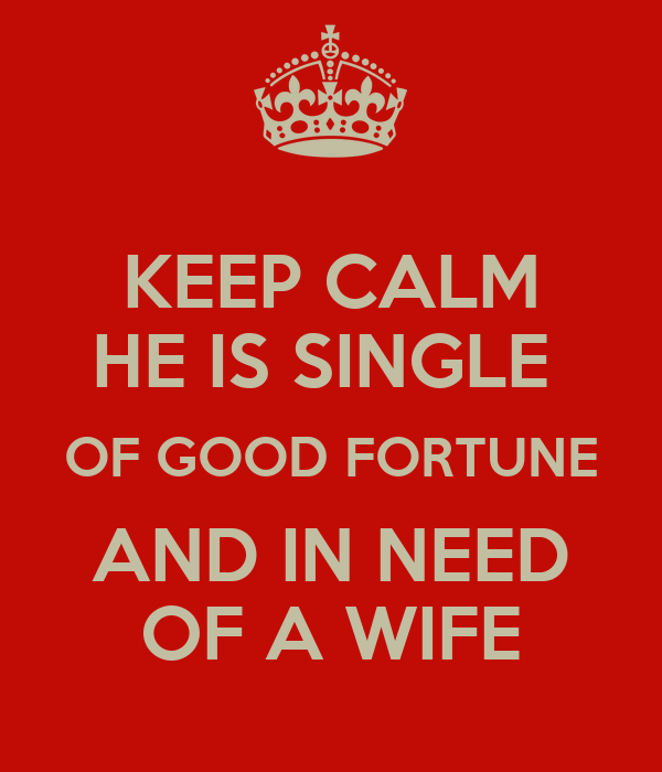 KEEP CALM HE IS SINGLE  OF GOOD FORTUNE AND IN NEED OF A WIFE
