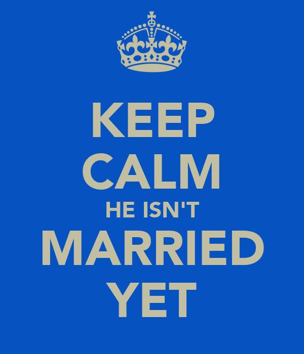 KEEP CALM HE ISN'T MARRIED YET