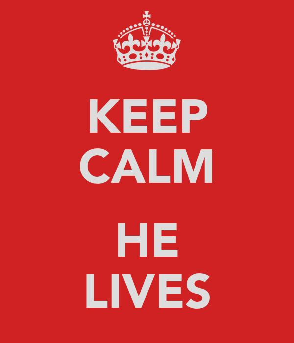 KEEP CALM  HE LIVES