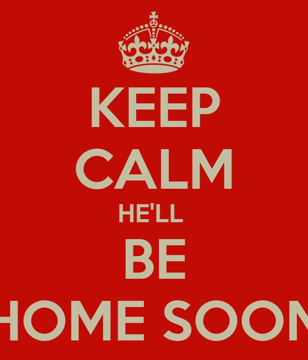KEEP CALM HE'LL  BE HOME SOON