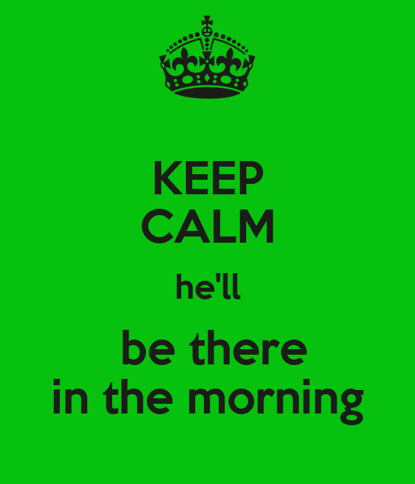 KEEP CALM he'll  be there in the morning