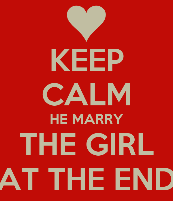 KEEP CALM HE MARRY THE GIRL AT THE END