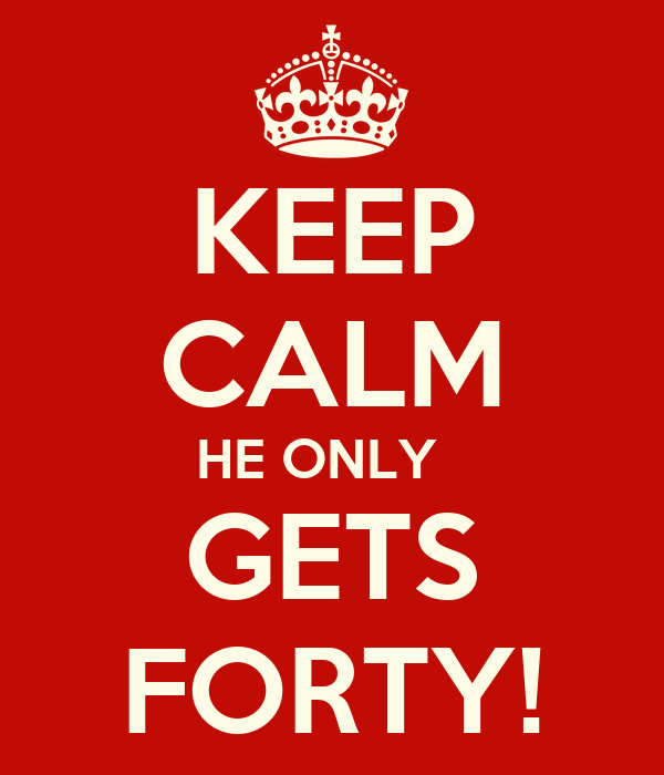KEEP CALM HE ONLY   GETS FORTY!