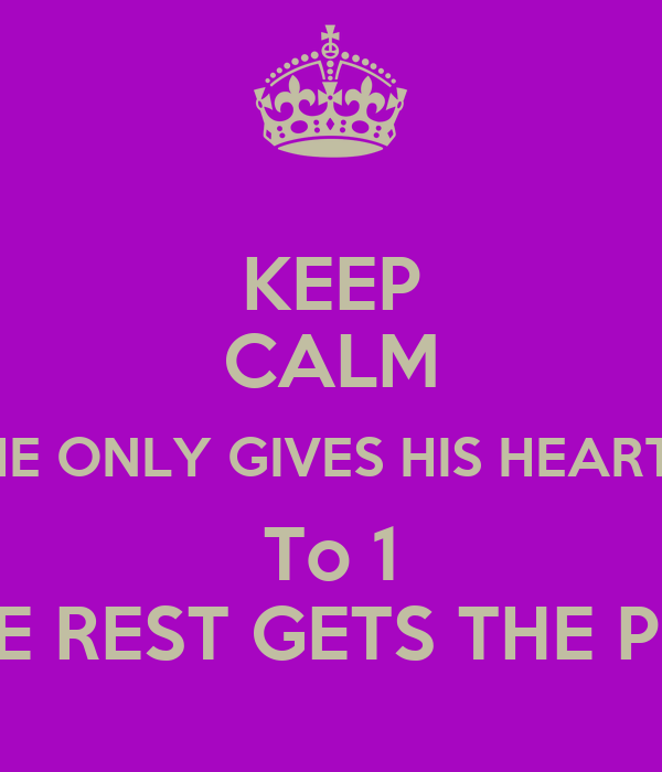 KEEP CALM HE ONLY GIVES HIS HEART  To 1 THE REST GETS THE PIPE