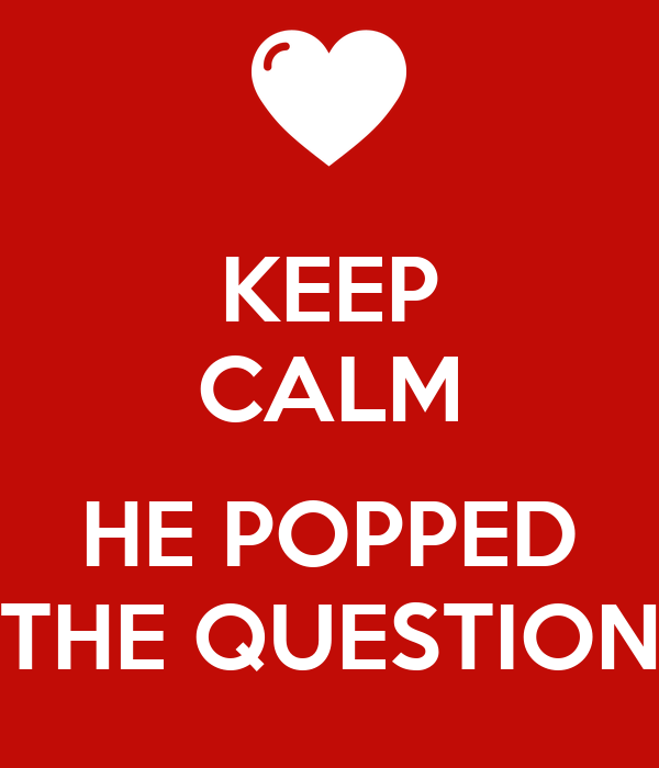 KEEP CALM  HE POPPED THE QUESTION
