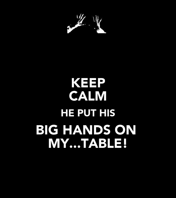 KEEP CALM HE PUT HIS BIG HANDS ON  MY...TABLE!