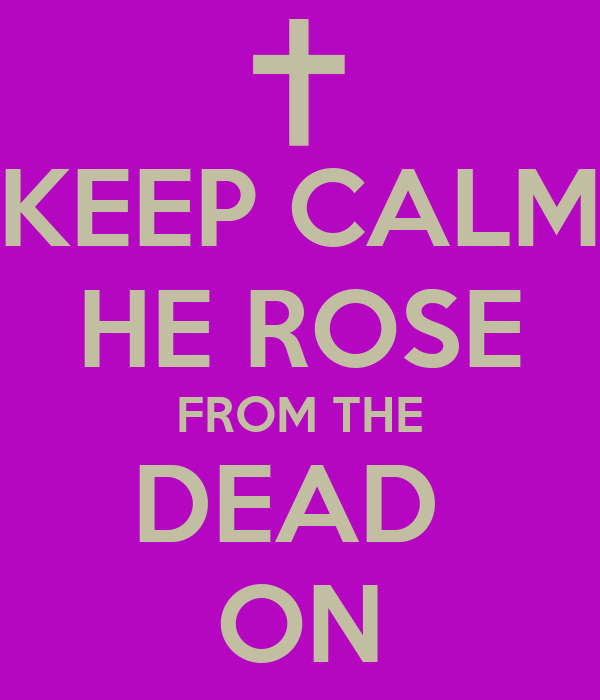 KEEP CALM HE ROSE FROM THE DEAD  ON
