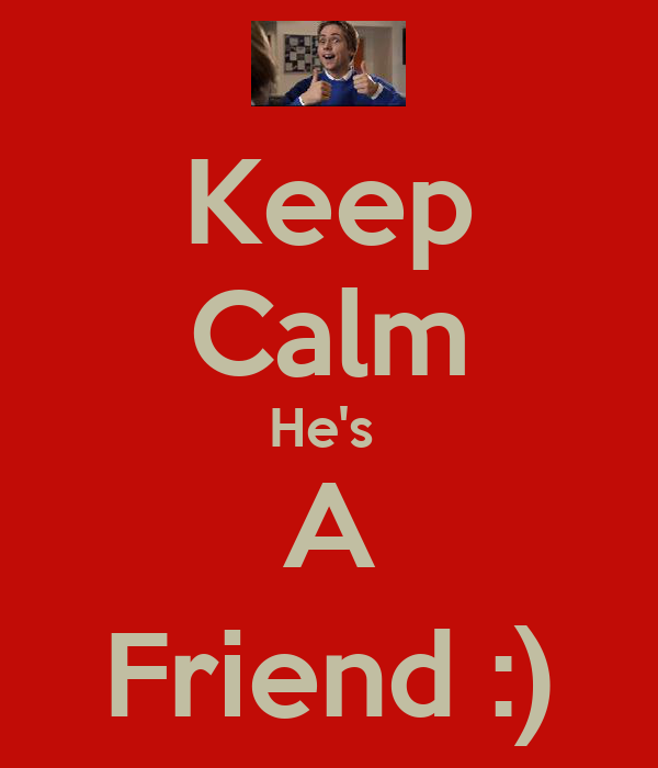 Keep Calm He's  A Friend :)