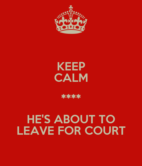KEEP CALM **** HE'S ABOUT TO LEAVE FOR COURT