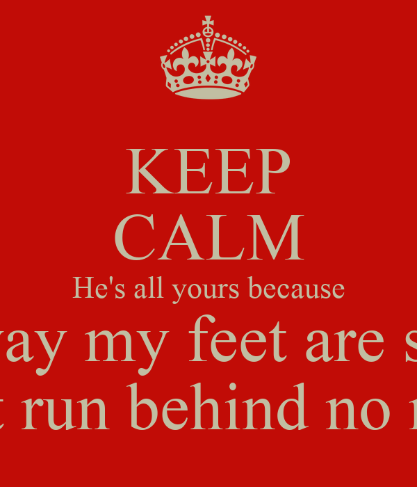 KEEP CALM He's all yours because the way my feet are set up I don't run behind no niggas