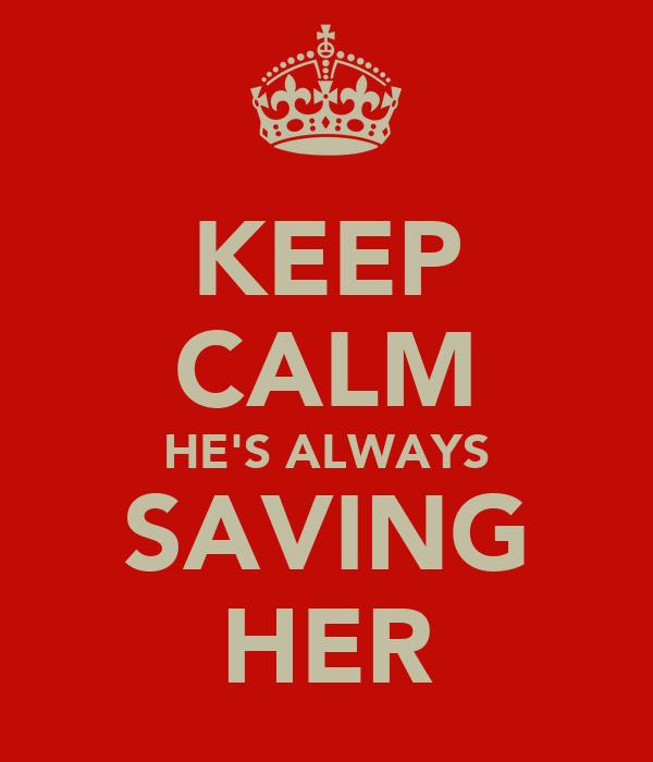 KEEP CALM HE'S ALWAYS SAVING HER
