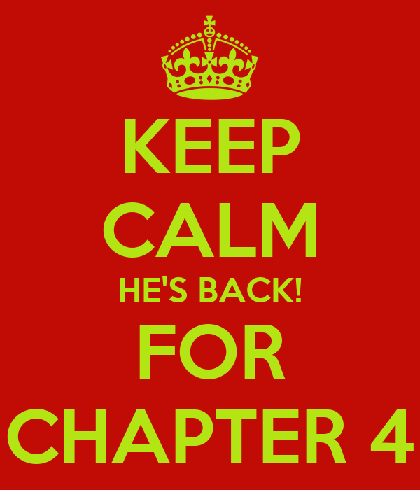 KEEP CALM HE'S BACK! FOR CHAPTER 4