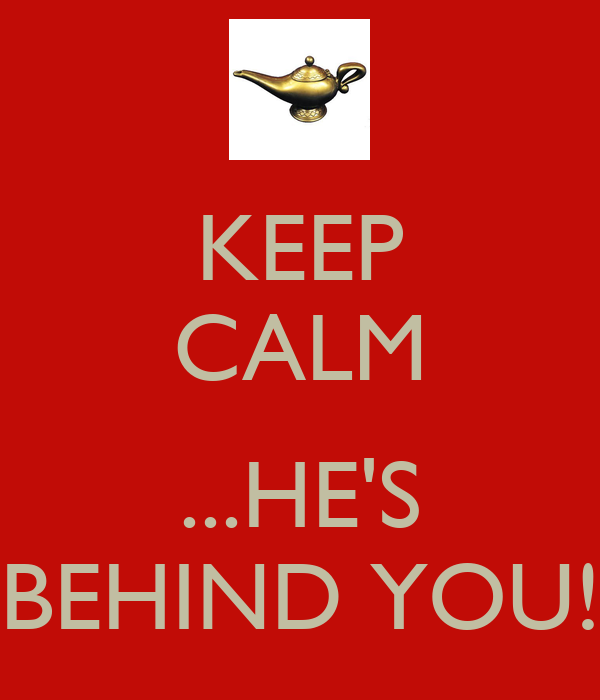 KEEP CALM  ...HE'S BEHIND YOU!