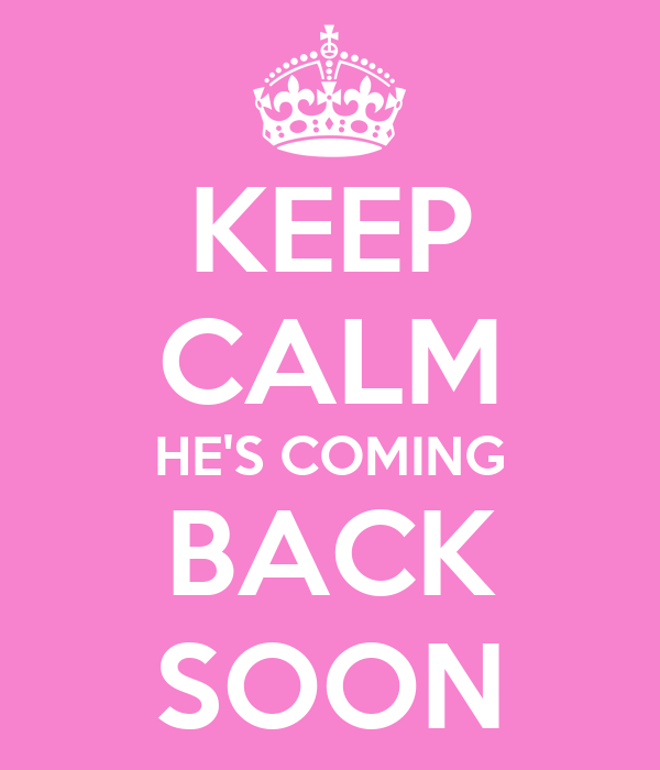KEEP CALM HE'S COMING BACK SOON