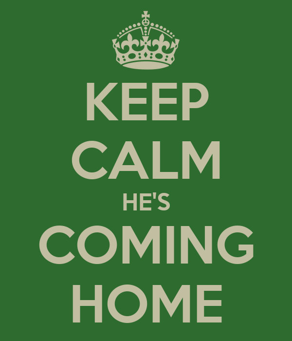 KEEP CALM HE'S COMING HOME