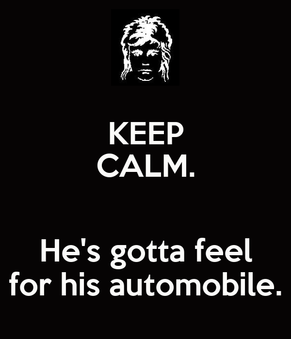KEEP CALM.  He's gotta feel for his automobile.