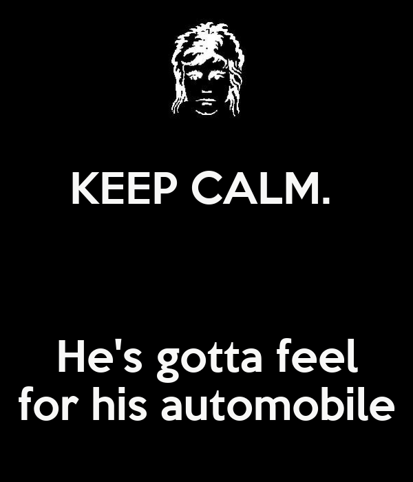 KEEP CALM.    He's gotta feel for his automobile