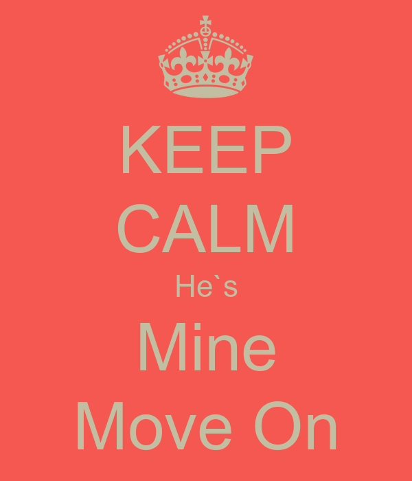 KEEP CALM He`s Mine Move On