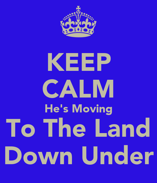 KEEP CALM He's Moving To The Land Down Under